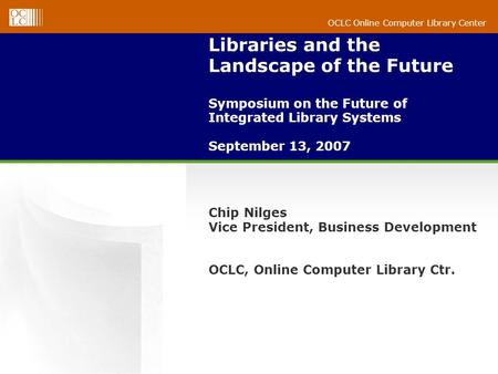 OCLC Online Computer Library Center Libraries and the Landscape of the Future Symposium on the Future of Integrated Library Systems September 13, 2007.