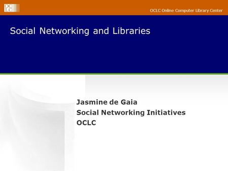 OCLC Online Computer Library Center Social Networking and Libraries Jasmine de Gaia Social Networking Initiatives OCLC.