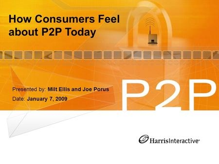 How Consumers Feel about P2P Today Presented by: Milt Ellis and Joe Porus Date: January 7, 2009.