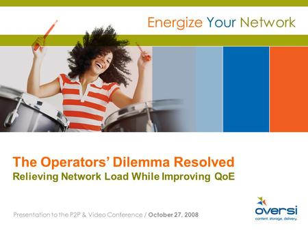 The Operators Dilemma Resolved Relieving Network Load While Improving QoE Presentation to the P2P & Video Conference / October 27, 2008 Energize Your Network.