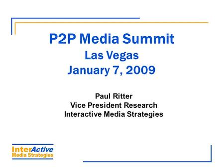 P2P Media Summit Las Vegas January 7, 2009 Paul Ritter Vice President Research Interactive Media Strategies.