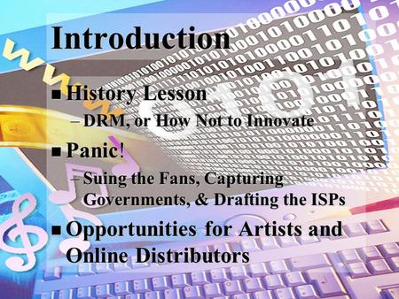Introduction History Lesson History Lesson –DRM, or How Not to Innovate Panic! Panic! –Suing the Fans, Capturing Governments, & Drafting the ISPs Opportunities.