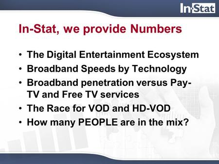 In-Stat, we provide Numbers The Digital Entertainment Ecosystem Broadband Speeds by Technology Broadband penetration versus Pay- TV and Free TV services.