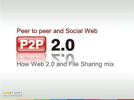 Peer to peer and Social Web How Web 2.0 and File Sharing mix.