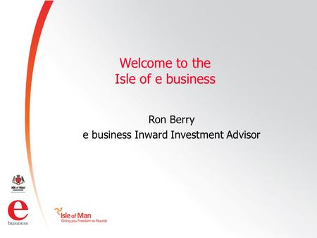 ©Isle of Man e business 2008 Welcome to the Isle of e business Ron Berry e business Inward Investment Advisor.