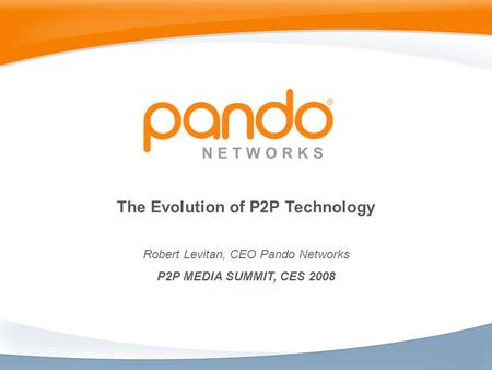 The Evolution of P2P Technology Robert Levitan, CEO Pando Networks P2P MEDIA SUMMIT, CES 2008.