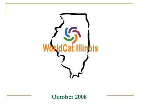 October 2008. Illinois WorldCat Local An Illinois Statewide Discovery Toolkit Project Searches a common statewide OPAC interface for discovery and delivery.