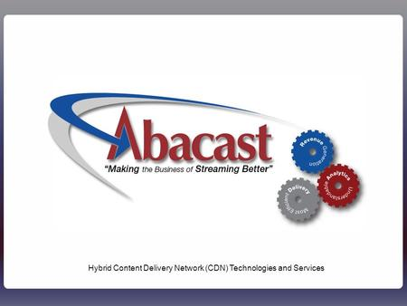 1Abacast - Confidential1 Hybrid Content Delivery Network (CDN) Technologies and Services.