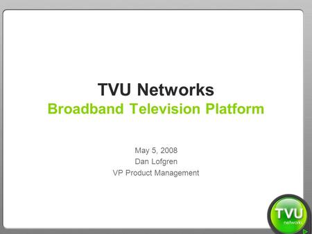 TVU Networks – We Bring the World to You TVU Networks Broadband Television Platform May 5, 2008 Dan Lofgren VP Product Management.