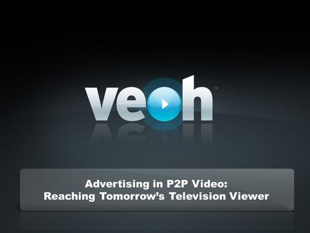 Confidential – Veoh Networks, Inc. Advertising in P2P Video: Reaching Tomorrows Television Viewer.