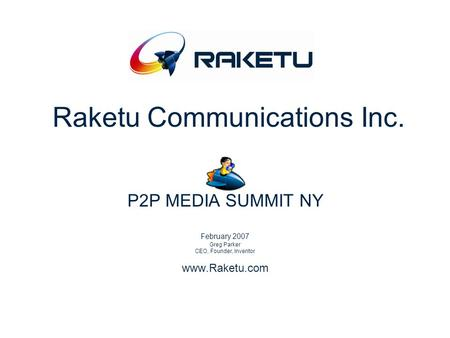 Raketu Communications Inc. P2P MEDIA SUMMIT NY February 2007 Greg Parker CEO, Founder, Inventor www.Raketu.com.
