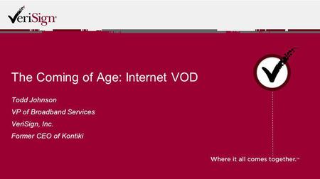 The Coming of Age: Internet VOD Todd Johnson VP of Broadband Services VeriSign, Inc. Former CEO of Kontiki.