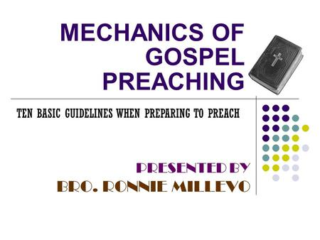 MECHANICS OF GOSPEL PREACHING PRESENTED BY BRO. RONNIE MILLEVO TEN BASIC GUIDELINES WHEN PREPARING TO PREACH.