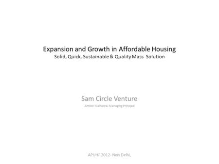 Expansion and Growth in Affordable Housing Solid, Quick, Sustainable & Quality Mass Solution Sam Circle Venture Amber Malhotra, Managing Principal APUHF.