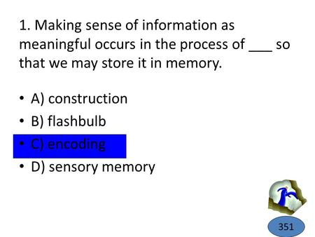 1. Making sense of information as meaningful occurs in the process of ___ so that we may store it in memory. A) construction B) flashbulb C) encoding D)