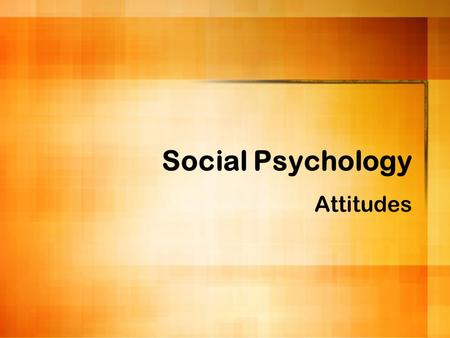 Social Psychology Attitudes. Social Psychology Study the nature and causes of our behavior and mental processes in _______________ Attitudes, social perception,