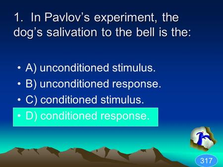 1. In Pavlovs experiment, the dogs salivation to the bell is the: A) unconditioned stimulus. B) unconditioned response. C) conditioned stimulus. D) conditioned.