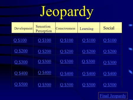Jeopardy Development Sensation Perception Consciousness Learning Social Q $100 Q $200 Q $300 Q $400 Q $500 Q $100 Q $200 Q $300 Q $400 Q $500 Final Jeopardy.