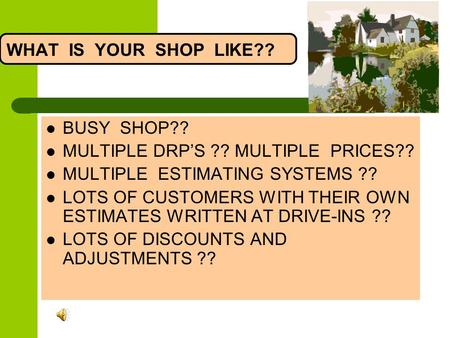 WHAT IS YOUR SHOP LIKE?? BUSY SHOP?? MULTIPLE DRPS ?? MULTIPLE PRICES?? MULTIPLE ESTIMATING SYSTEMS ?? LOTS OF CUSTOMERS WITH THEIR OWN ESTIMATES WRITTEN.