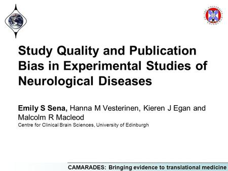 CAMARADES: Bringing evidence to translational medicine Study Quality and Publication Bias in Experimental Studies of Neurological Diseases Emily S Sena,
