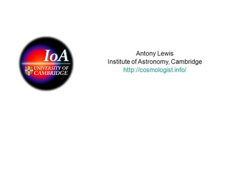 Antony Lewis Institute of Astronomy, Cambridge