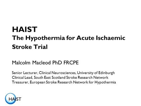 HAIST HAIST The Hypothermia for Acute Ischaemic Stroke Trial Malcolm Macleod PhD FRCPE Senior Lecturer, Clinical Neurosciences, University of Edinburgh.