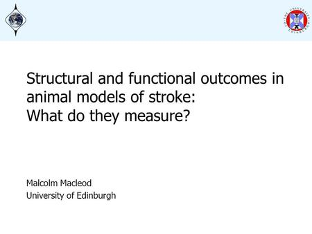 Structural and functional outcomes in animal models of stroke: What do they measure? Malcolm Macleod University of Edinburgh.