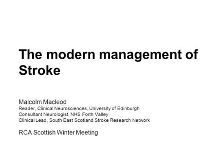 The modern management of Stroke Malcolm Macleod Reader, Clinical Neurosciences, University of Edinburgh Consultant Neurologist, NHS Forth Valley Clinical.