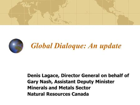 Global Dialoque: An update Denis Lagace, Director General on behalf of Gary Nash, Assistant Deputy Minister Minerals and Metals Sector Natural Resources.