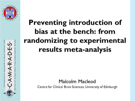 Preventing introduction of bias at the bench: from randomizing to experimental results meta-analysis Malcolm Macleod Centre for Clinical Brain Sciences,