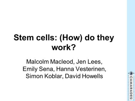Stem cells: (How) do they work? Malcolm Macleod, Jen Lees, Emily Sena, Hanna Vesterinen, Simon Koblar, David Howells.