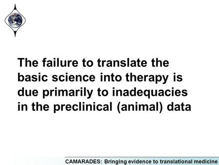 CAMARADES: Bringing evidence to translational medicine The failure to translate the basic science into therapy is due primarily to inadequacies in the.