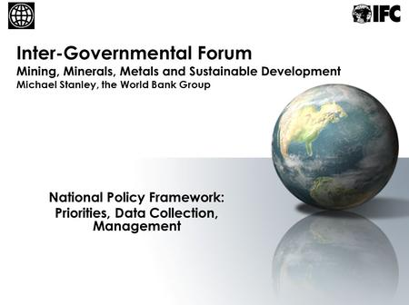 Inter-Governmental Forum Mining, Minerals, Metals and Sustainable Development Michael Stanley, the World Bank Group National Policy Framework: Priorities,