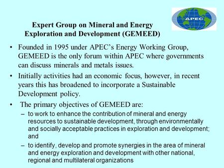 Expert Group on Mineral and Energy Exploration and Development (GEMEED) Founded in 1995 under APECs Energy Working Group, GEMEED is the only forum within.