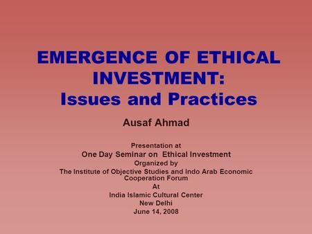 EMERGENCE OF ETHICAL INVESTMENT: Issues and Practices Ausaf Ahmad Presentation at One Day Seminar on Ethical Investment Organized by The Institute of Objective.