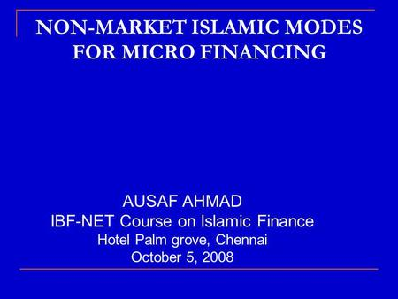 NON-MARKET ISLAMIC MODES FOR MICRO FINANCING AUSAF AHMAD IBF-NET Course on Islamic Finance Hotel Palm grove, Chennai October 5, 2008.