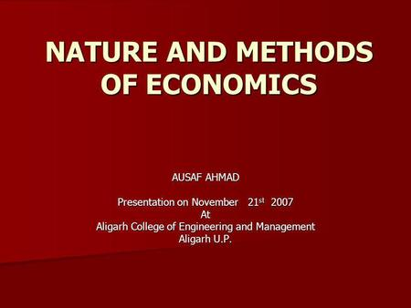 NATURE AND METHODS OF ECONOMICS AUSAF AHMAD Presentation on November 21 st 2007 At Aligarh College of Engineering and Management Aligarh U.P.