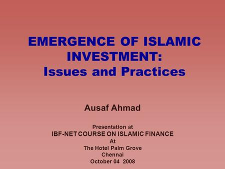 EMERGENCE OF ISLAMIC INVESTMENT: Issues and Practices Ausaf Ahmad Presentation at IBF-NET COURSE ON ISLAMIC FINANCE At The Hotel Palm Grove Chennai October.