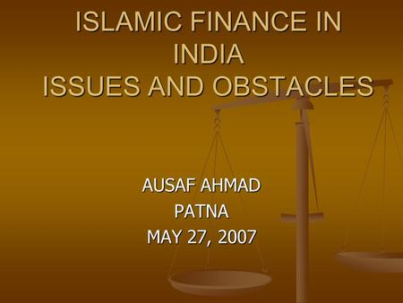 ISLAMIC FINANCE IN INDIA ISSUES AND OBSTACLES AUSAF AHMAD PATNA MAY 27, 2007.