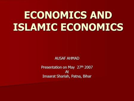 ECONOMICS AND ISLAMIC ECONOMICS AUSAF AHMAD Presentation on May 27 th 2007 At Imaarat Shariah, Patna, Bihar.