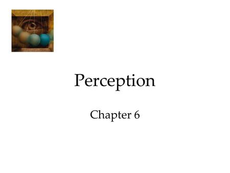 Perception Chapter 6. Perception Selective Attention Perceptual Illusions Perceptual Organization Form Perception Motion Perception Perceptual Constancy.