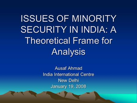 ISSUES OF MINORITY SECURITY IN INDIA: A Theoretical Frame for Analysis Ausaf Ahmad India International Centre New Delhi January 19, 2008.