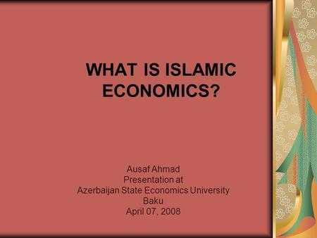 WHAT IS ISLAMIC ECONOMICS? Ausaf Ahmad Presentation at Azerbaijan State Economics University Baku April 07, 2008.