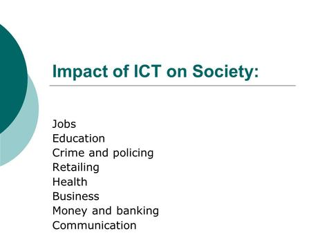 Impact of ICT on Society: Jobs Education Crime and policing Retailing Health Business Money and banking Communication.