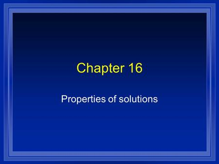 Chapter 16 Properties of solutions. Making solutions l What the solute and the solvent are – Whether a substance will dissolve. – How much will dissolve.