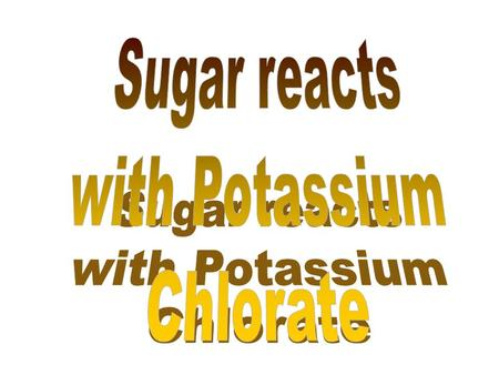 If sugar reacts with potassium chlorate how would you mix them? Suppose we mix them in equal masses? 11g sugar and 11g potassium chlorate? Is this the.