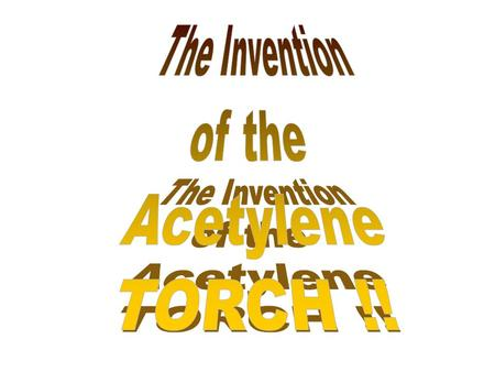 The Invention of the Acetylene TORCH !!.
