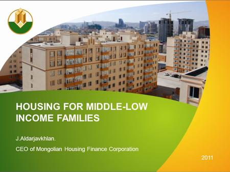 HOUSING FOR MIDDLE-LOW J.Aldarjavkhlan. CEO of Mongolian Housing Finance Corporation 2011 INCOME FAMILIES.