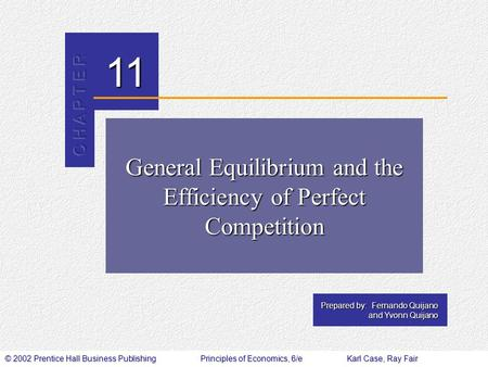 © 2002 Prentice Hall Business PublishingPrinciples of Economics, 6/eKarl Case, Ray Fair 11 Prepared by: Fernando Quijano and Yvonn Quijano General Equilibrium.