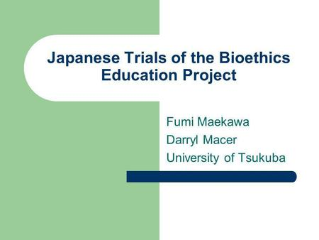 Japanese Trials of the Bioethics Education Project Fumi Maekawa Darryl Macer University of Tsukuba.